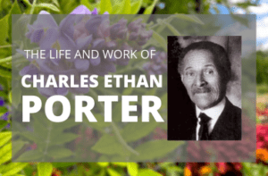 Text reads, The life and work of Charles Ethan Porter. The text is over a photograph of purple and red flowers. There is a black and white photograph of Charles Ethan Porter next to the text.